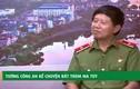 Video: Tướng công an kể bí mật bắt trùm ma túy